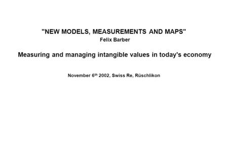 NEW MODELS, MEASUREMENTS AND MAPS Felix Barber Measuring and managing intangible values in today's economy November 6 th 2002, Swiss Re, Rüschlikon.