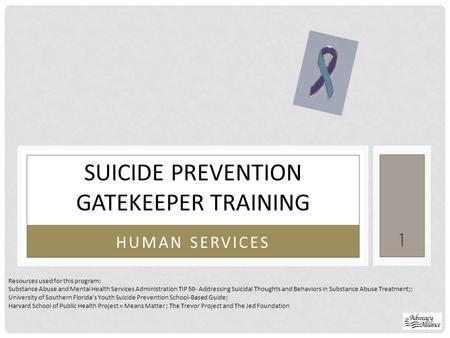 HUMAN SERVICES SUICIDE PREVENTION GATEKEEPER TRAINING Resources used for this program: Substance Abuse and Mental Health Services Administration TIP 50-