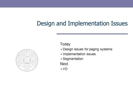 Design and Implementation Issues Today Design issues for paging systems Implementation issues Segmentation Next I/O.