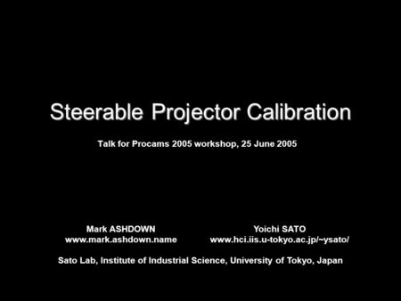 Steerable Projector Calibration Talk for Procams 2005 workshop, 25 June 2005 Mark ASHDOWN www.mark.ashdown.name Yoichi SATO www.hci.iis.u-tokyo.ac.jp/~ysato/