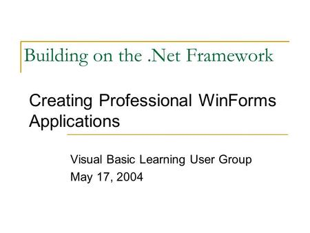 Building on the.Net Framework Visual Basic Learning User Group May 17, 2004 Creating Professional WinForms Applications.