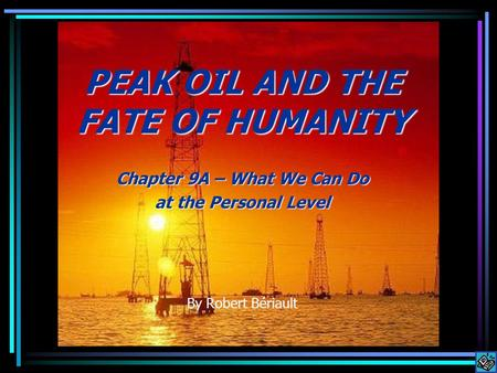 PEAK OIL AND THE FATE OF HUMANITY Chapter 9A – What We Can Do at the Personal Level By Robert Bériault.