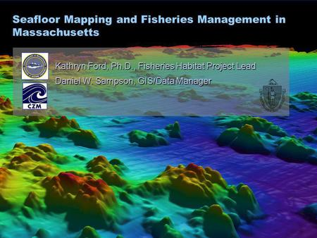 Seafloor Mapping and Fisheries Management in Massachusetts Kathryn Ford, Ph.D., Fisheries Habitat Project Lead Daniel W. Sampson, GIS/Data Manager.