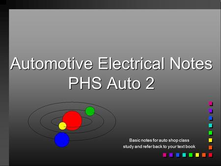 Automotive Electrical Notes PHS Auto 2 Basic notes for auto shop class study and refer back to your text book.