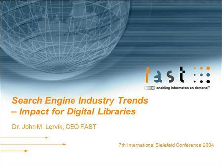 Search Engine Industry Trends – Impact for Digital Libraries Dr. John M. Lervik, CEO FAST 7th International Bielefeld Conference 2004.