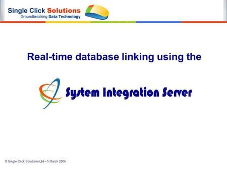 © Single Click Solutions Ltd – 5 March 2006 Real-time database linking using the.