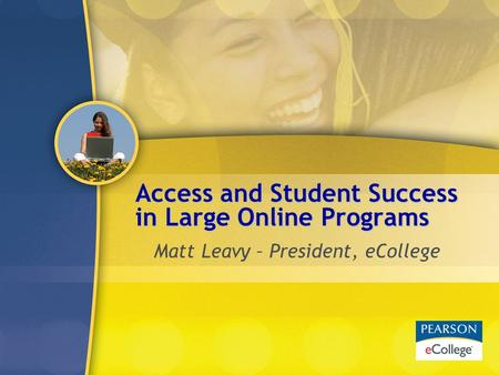 Access and Student Success in Large Online Programs Matt Leavy – President, eCollege.