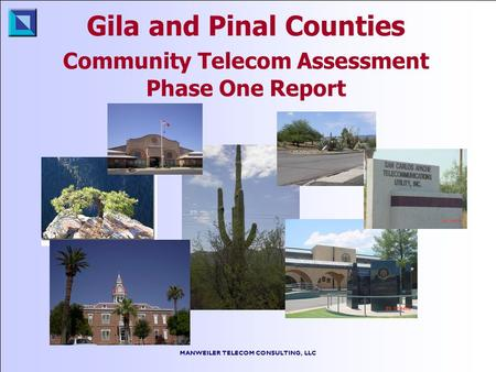 MANWEILER TELECOM CONSULTING, LLC Gila and Pinal Counties Community Telecom Assessment Phase One Report.