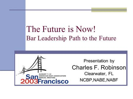 The Future is Now! Bar Leadership Path to the Future Presentation by Charles F. Robinson Clearwater, FL NCBP,NABE,NABF.