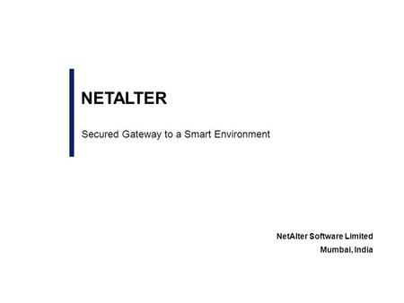 Secured Gateway to a Smart Environment NetAlter Software Limited Mumbai, India NETALTER.