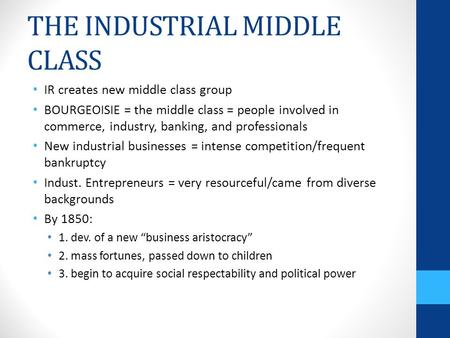 THE INDUSTRIAL MIDDLE CLASS IR creates new middle class group BOURGEOISIE = the middle class = people involved in commerce, industry, banking, and professionals.