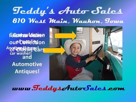 Teddys Auto Sales 810 West Main, Waukon, Iowa www.TeddysAutoSales.com Future car washer! Another Future car washer! Come View our Collection of Classic.