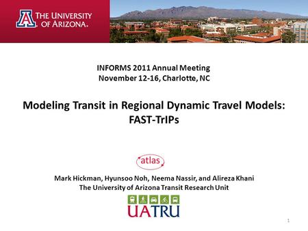 INFORMS 2011 Annual Meeting November 12-16, Charlotte, NC Modeling Transit in Regional Dynamic Travel Models: FAST-TrIPs Mark Hickman, Hyunsoo Noh, Neema.