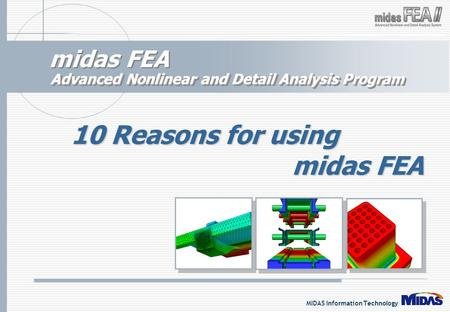 MIDAS Information Technology midas FEA Advanced Nonlinear and Detail Analysis Program 10 Reasons for using midas FEA.
