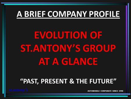 A BRIEF COMPANY PROFILE EVOLUTION OF ST.ANTONYS GROUP AT A GLANCE PAST, PRESENT & THE FUTURE st.antonys AUTOMOBILE CORPORATE SINCE 1940.