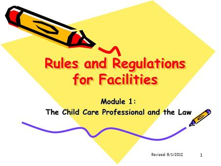 1 Rules and Regulations for Facilities Module 1: The Child Care Professional and the Law Revised: 8/1/2012.