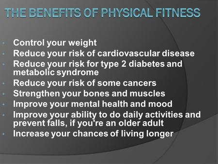 Control your weight Reduce your risk of cardiovascular disease Reduce your risk for type 2 diabetes and metabolic syndrome Reduce your risk of some cancers.