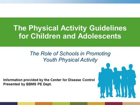 Information provided by the Center for Disease Control Presented by BBMS PE Dept. The Physical Activity Guidelines for Children and Adolescents The Role.