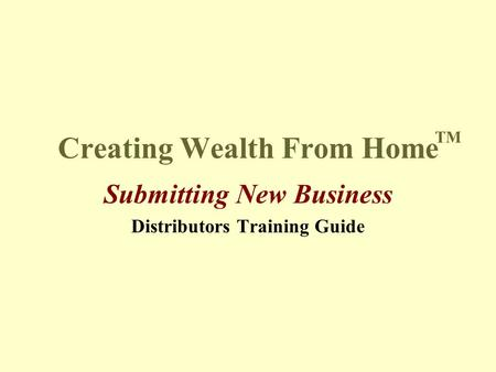 Creating Wealth From Home Submitting New Business Distributors Training Guide TM.