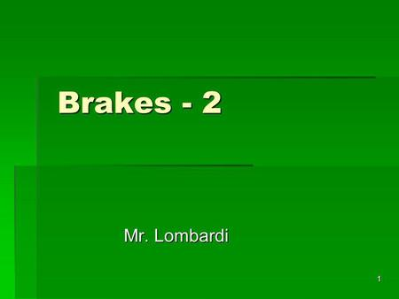 1 Brakes - 2 Brakes - 2 Mr. Lombardi. 2 Brakes Modern automotive brake systems use hydraulic force to create friction Modern automotive brake systems.