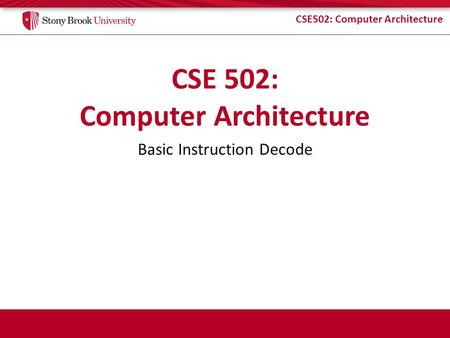 CSE502: Computer Architecture Basic Instruction Decode.