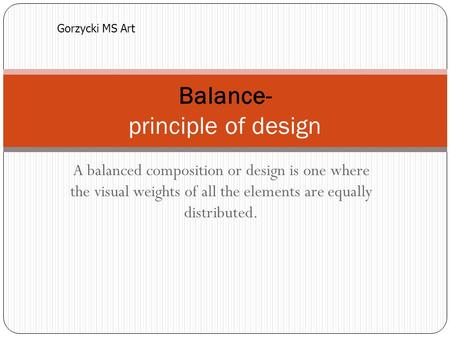 A balanced composition or design is one where the visual weights of all the elements are equally distributed. Balance- principle of design Gorzycki MS.