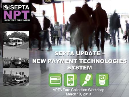 SEPTA UPDATE – NEW PAYMENT TECHNOLOGIES SYSTEM SEPTA UPDATE – NEW PAYMENT TECHNOLOGIES SYSTEM APTA Fare Collection Workshop March 19, 2013.