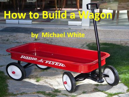 How to Build a Wagon by Michael White One day you are at the store, and you see a nice wagon on the shelf. You just had to have it. So you buy the.