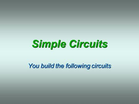 Simple Circuits You build the following circuits.