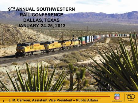 11 J. M. Carreon, Assistant Vice President – Public Affairs 9 TH ANNUAL SOUTHWESTERN RAIL CONFERENCE DALLAS, TEXAS JANUARY 24-25, 2013.