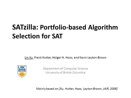 SATzilla: Portfolio-based Algorithm Selection for SAT Lin Xu, Frank Hutter, Holger H. Hoos, and Kevin Leyton-Brown Department of Computer Science University.