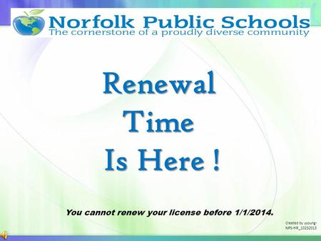 Renewal Time Is Here ! Is Here ! You cannot renew your license before 1/1/2014. Created by yyoung- NPS-HR_10232013.