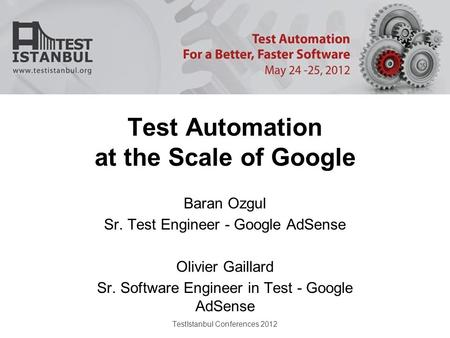 TestIstanbul Conferences 2012 Test Automation at the Scale of Google Baran Ozgul Sr. Test Engineer - Google AdSense Olivier Gaillard Sr. Software Engineer.