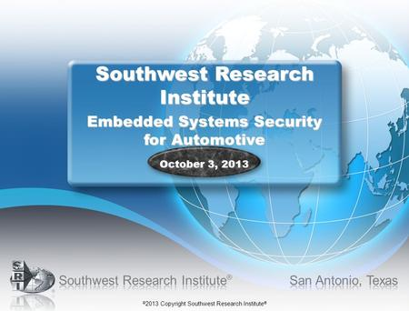 © 2013 Copyright Southwest Research Institute ® Southwest Research Institute Embedded Systems Security for Automotive October 3, 2013.
