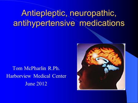 Antiepleptic, neuropathic, antihypertensive medications Tom McPharlin R.Ph. Harborview Medical Center June 2012.