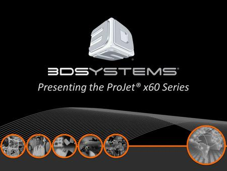 Presenting the ProJet® x60 Series. Product Line At A Glance.