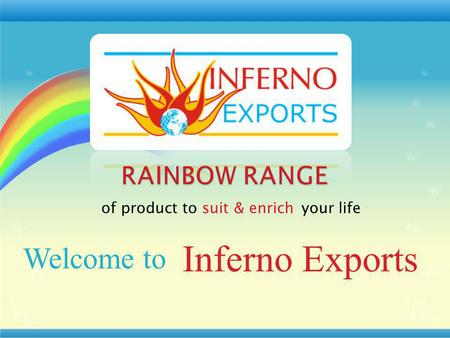 Of product to suit & enrich your life Inferno Exports Welcome to.