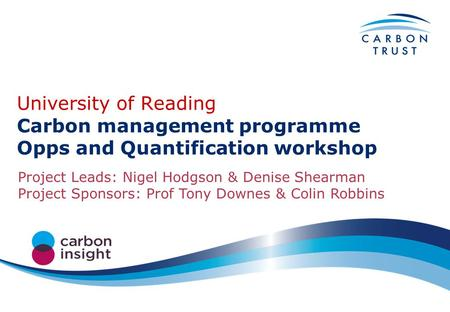 University of Reading Carbon management programme Opps and Quantification workshop Project Leads: Nigel Hodgson & Denise Shearman Project Sponsors: Prof.