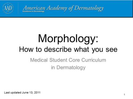 Morphology: How to describe what you see Medical Student Core Curriculum in Dermatology Last updated June 13, 2011 1.
