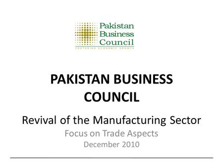 Revival of the Manufacturing Sector Focus on Trade Aspects December 2010 PAKISTAN BUSINESS COUNCIL.