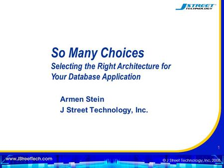 © J Street Technology, Inc. 2008 1 So Many Choices Selecting the Right Architecture for Your Database Application Armen Stein J Street Technology, Inc.