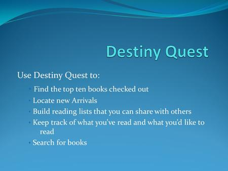 Use Destiny Quest to: Find the top ten books checked out Locate new Arrivals Build reading lists that you can share with others Keep track of what youve.