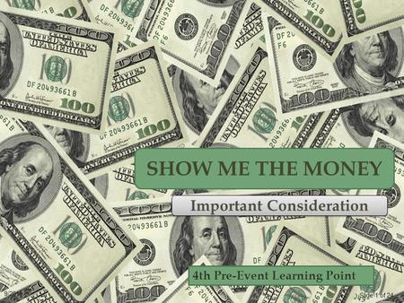 Slide 1 of 24 9/2010 4th Pre-Event Learning Point SHOW ME THE MONEY Important Consideration.