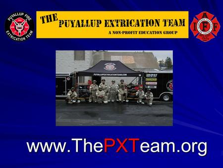 Www.ThePXTeam.org. Welcome - Who Are We? The Puyallup Extrication Team (aka PXT) Group of Career Firefighters, Medics and Officers from Central Pierce,