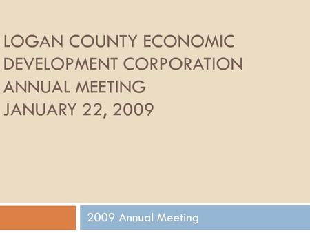 LOGAN COUNTY ECONOMIC DEVELOPMENT CORPORATION ANNUAL MEETING JANUARY 22, 2009 2009 Annual Meeting.