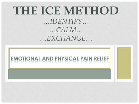 THE ICE METHOD …IDENTIFY… …CALM… …EXCHANGE…. WHERE IS PAIN STORED? My observation: Emotional and Physical Pain At least some of the pain signal is: stored.