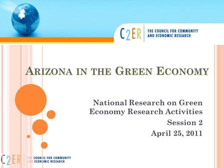 A RIZONA IN THE G REEN E CONOMY National Research on Green Economy Research Activities Session 2 April 25, 2011.
