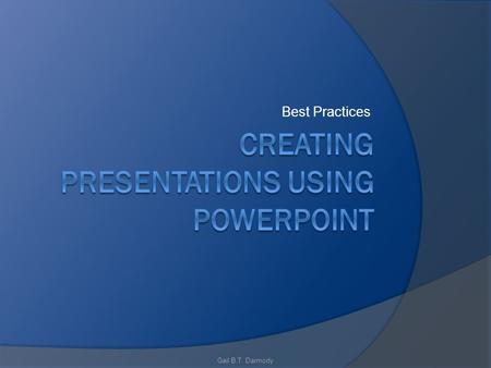Best Practices Gail B.T. Darmody. Best Practices for Presentations Contrast is important For printed presentations Dark text on a light background is.