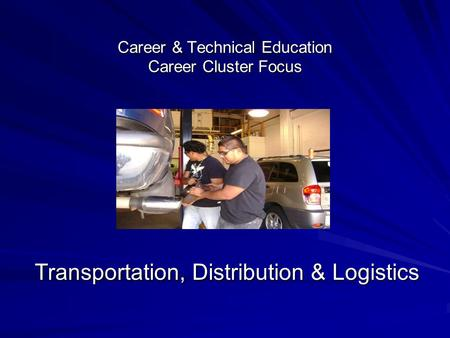 Career & Technical Education Career Cluster Focus Transportation, Distribution & Logistics.