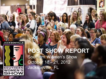 POST SHOW REPORT Southern Womens Show October 18 - 21, 2012 Jacksonville, FL.
